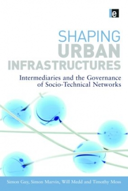 Shaping Urban Infrastructures : Intermediaries and The Governance of Socio- Technical Networks